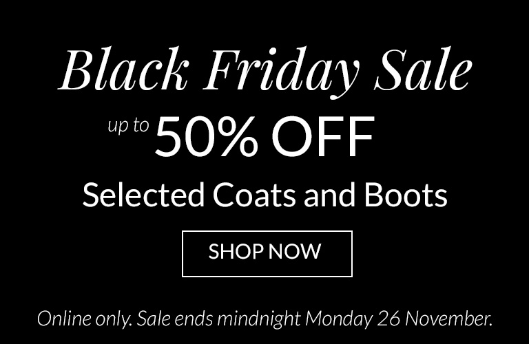 Black Fridat Sale up to 50% Off Selected Coats and Boot. Online Only Sale ends midnight Monday 26th November
