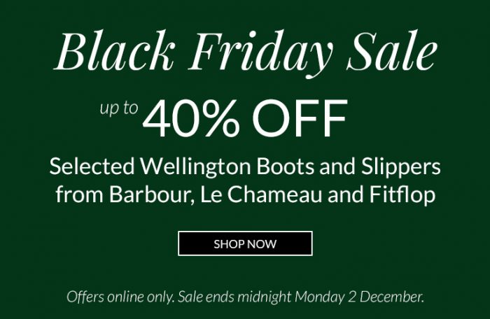 Black Friday Sale. Up to 40% Off Selected Wellington Boots, Coats and Slippers from Barbour, Le Chameau and Fitflop. Shop Now. Offers online only. Sale ends Midnight Monday 2 December